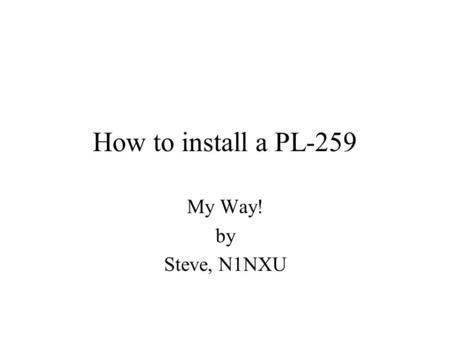How to install a PL-259 My Way! by Steve, N1NXU. Start with a clean cut. Notice how the top cable end is a nice clean round cut. It was cut with a cable.