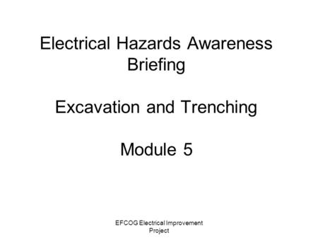 EFCOG Electrical Improvement Project Electrical Hazards Awareness Briefing Excavation and Trenching Module 5.