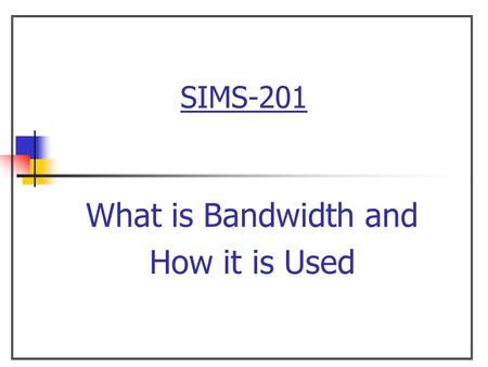SIMS-201 What is Bandwidth and How it is Used.