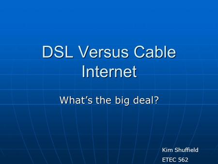 DSL Versus Cable Internet Whats the big deal? Kim Shuffield ETEC 562.