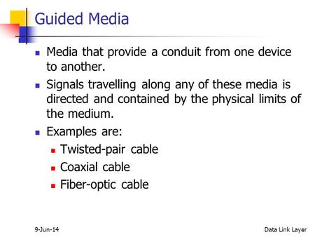 9-Jun-14Data Link Layer Guided Media Media that provide a conduit from one device to another. Signals travelling along any of these media is directed and.