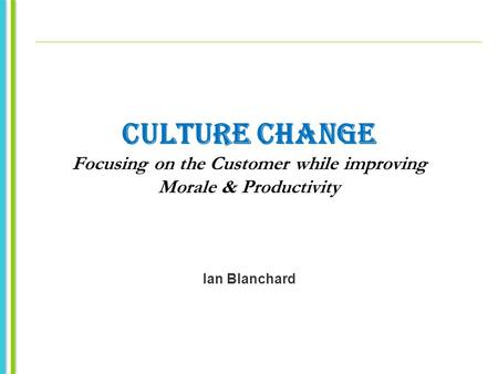 CULTURE CHANGE Focusing on the Customer while improving Morale & Productivity Ian Blanchard.