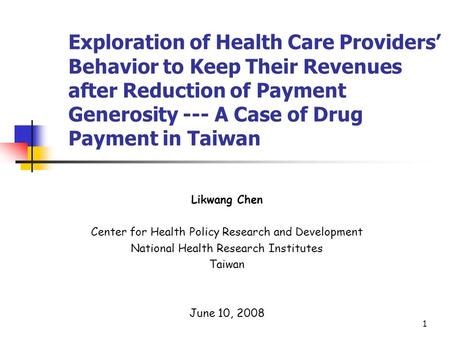 1 Exploration of Health Care Providers Behavior to Keep Their Revenues after Reduction of Payment Generosity --- A Case of Drug Payment in Taiwan Likwang.