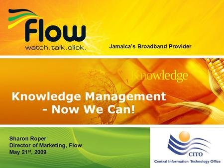 1 Jamaicas Broadband Provider Knowledge Management - Now We Can! Sharon Roper Director of Marketing, Flow May 21 st, 2009.