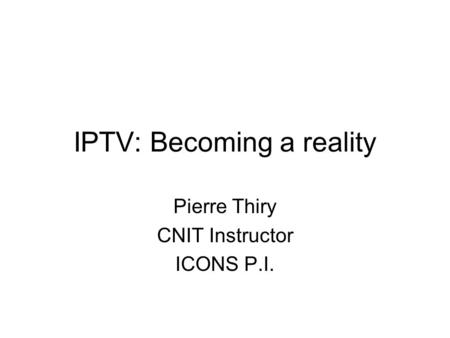 IPTV: Becoming a reality Pierre Thiry CNIT Instructor ICONS P.I.