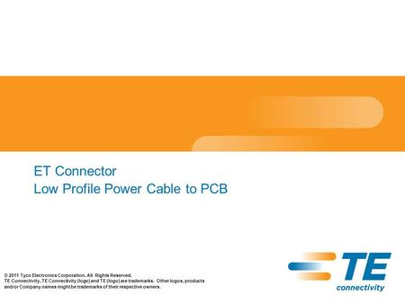 ET Connector Low Profile Power Cable to PCB © 2011 Tyco Electronics Corporation. All Rights Reserved. TE Connectivity, TE Connectivity (logo) and TE (logo)