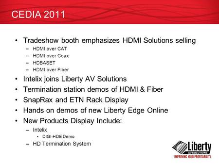 CEDIA 2011 Tradeshow booth emphasizes HDMI Solutions selling –HDMI over CAT –HDMI over Coax –HDBASET –HDMI over Fiber Intelix joins Liberty AV Solutions.
