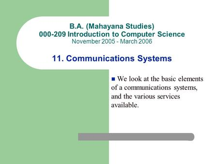 B.A. (Mahayana Studies) 000-209 Introduction to Computer Science November 2005 - March 2006 11. Communications Systems We look at the basic elements of.