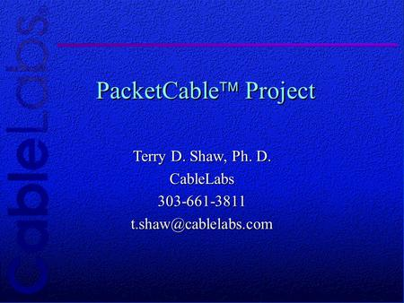 © 1997 CableLabs® Proprietary and Confidential PacketCable Project Terry D. Shaw, Ph. D.