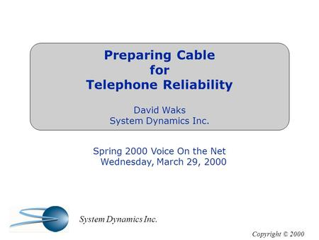 Preparing Cable for Telephone Reliability David Waks System Dynamics Inc. Spring 2000 Voice On the Net Wednesday, March 29, 2000 Copyright © 2000 System.
