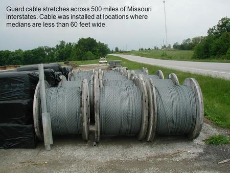 Guard cable stretches across 500 miles of Missouri interstates. Cable was installed at locations where medians are less than 60 feet wide.