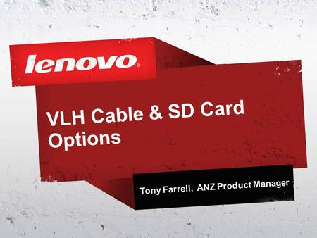 VLH Cable & SD Card Options Tony Farrell, ANZ Product Manager.