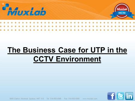 The Business Case for UTP in the CCTV Environment 8495 Dalton, Montreal, Quebec, H4T 1V5 Tel: 514-905-0588 Fax: 514-905-0589 www.muxlab.com.