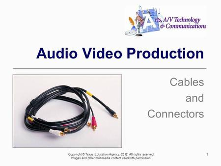 1 Audio Video Production Cables and Connectors Copyright © Texas Education Agency, 2012. All rights reserved. Images and other multimedia content used.