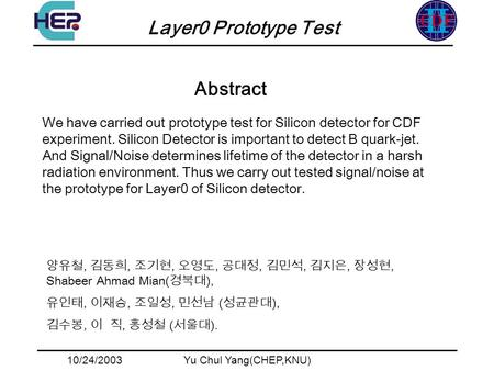 10/24/2003Yu Chul Yang(CHEP,KNU) Layer0 Prototype Test Abstract,,,,,,,, Shabeer Ahmad Mian( ),,,, ( ),,, ( ). We have carried out prototype test for Silicon.