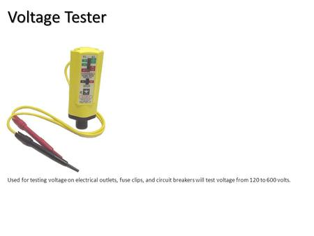 Voltage Tester Electrical-Electrical Tools Image: voltageTester.jpg Height: 566 Width: 448 Used for testing voltage on electrical outlets, fuse clips,