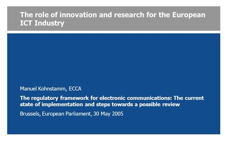 The role of innovation and research for the European ICT Industry Manuel Kohnstamm, ECCA The regulatory framework for electronic communications: The current.