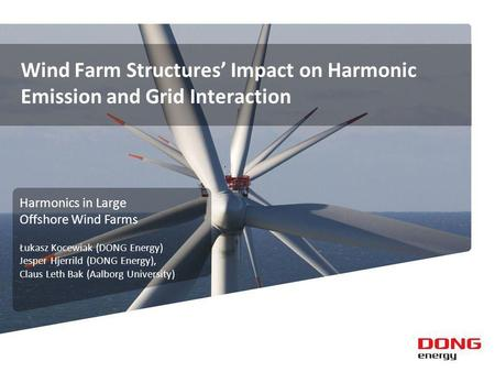 Wind Farm Structures Impact on Harmonic Emission and Grid Interaction Harmonics in Large Offshore Wind Farms Łukasz Kocewiak (DONG Energy) Jesper Hjerrild.