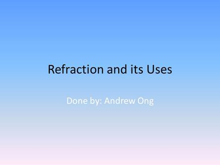 Refraction and its Uses Done by: Andrew Ong. Content Uses of refraction in Optic fibres Telescopes Glasses Cameras Magnifying glass Plus: 1)Water-filled.