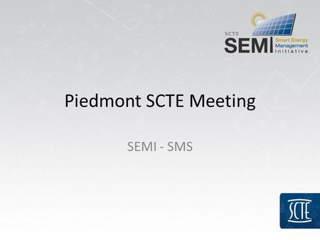 Piedmont SCTE Meeting SEMI - SMS. SEMI and SMS Background – SEMI kicked-off December 2009 at Cox in Phoenix – Sustainability Management Subcommittee formed.