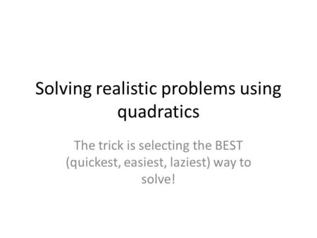 Solving realistic problems using quadratics