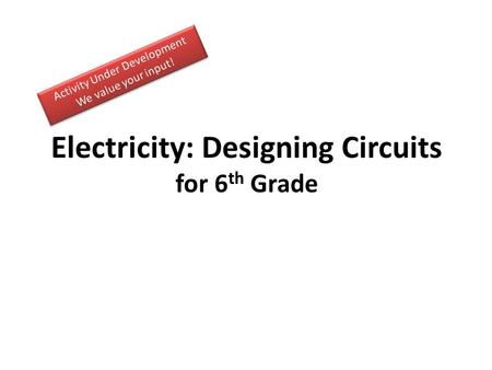 Electricity: Designing Circuits for 6 th Grade. Activity Guide Challenge: Discuss (5-10 minutes) Generate Ideas and Multiple Perspectives ( instructor.