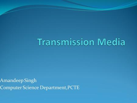 Amandeep Singh Computer Science Department,PCTE. Transmission Media Guided Media Unguided Media WCB/McGraw-Hill The McGraw-Hill Companies, Inc., 1998.