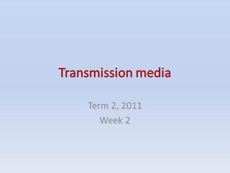 Transmission media Term 2, 2011 Week 2.