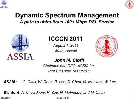 1 Maui 2011 08/01/11 Dynamic Spectrum Management A path to ubiquitous 100+ Mbps DSL Service ICCCN 2011 August 1, 2011 Maui, Hawaii John M. Cioffi Chairman.