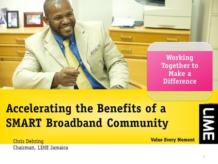 Accelerating the Benefits of a SMART Broadband Community Working Together to Make a Difference 1 Chris Dehring Chairman, LIME Jamaica.