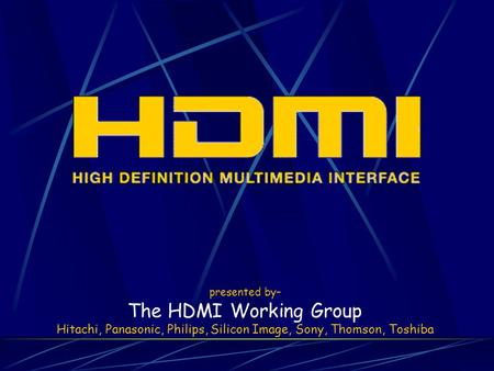 Presented by– The HDMI Working Group Hitachi, Panasonic, Philips, Silicon Image, Sony, Thomson, Toshiba.