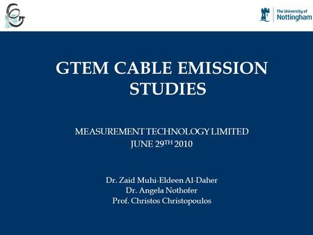 GTEM CABLE EMISSION STUDIES MEASUREMENT TECHNOLOGY LIMITED JUNE 29 TH 2010 Dr. Zaid Muhi-Eldeen Al-Daher Dr. Angela Nothofer Prof. Christos Christopoulos.