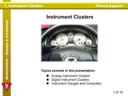 1. Instrument Clusters Theory Support Automotive – Displays & Accessories 1 of 13 Instrument Clusters Topics covered in this presentation: Analog Instrument.
