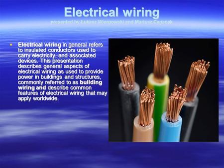 Electrical wiring presented by Łukasz Wiergowski and Mariusz Cyganek Electrical wiring in general refers to insulated conductors used to carry electricity,