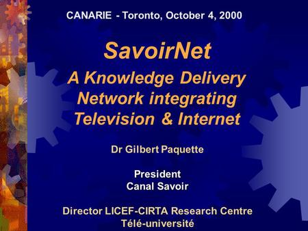 SavoirNet A Knowledge Delivery Network integrating Television & Internet Dr Gilbert PaquettePresident Canal Savoir Director LICEF-CIRTA Research Centre.