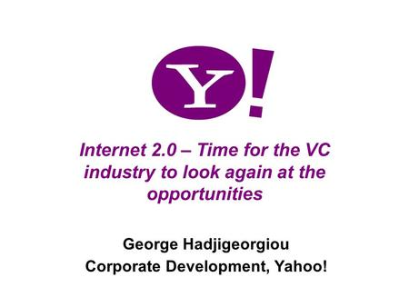 1 Internet 2.0 – Time for the VC industry to look again at the opportunities George Hadjigeorgiou Corporate Development, Yahoo!