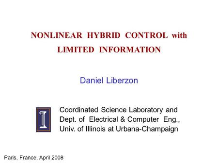 NONLINEAR HYBRID CONTROL with LIMITED INFORMATION Daniel Liberzon Coordinated Science Laboratory and Dept. of Electrical & Computer Eng., Univ. of Illinois.
