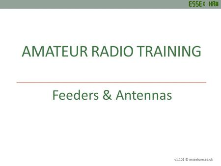 AMATEUR RADIO TRAINING Feeders & Antennas v1.101 © essexham.co.uk.