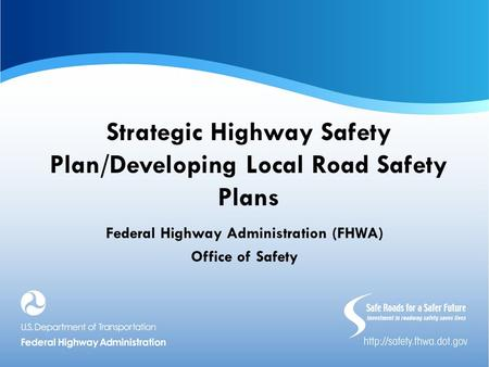 Strategic Highway Safety Plan/Developing Local Road Safety Plans Federal Highway Administration (FHWA) Office of Safety.