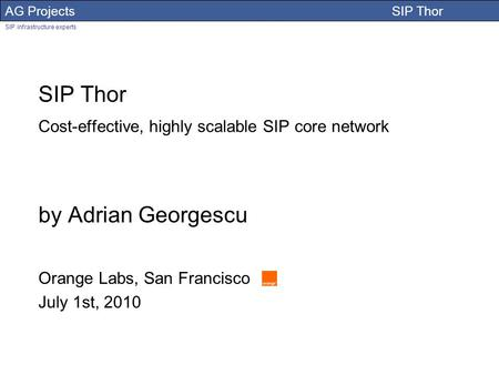 AG Projects SIP Thor SIP infrastructure experts Adrian Georgescu SIP Thor Cost-effective, highly scalable SIP core network by Adrian Georgescu Orange Labs,