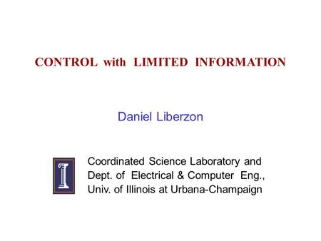 CONTROL with LIMITED INFORMATION Daniel Liberzon Coordinated Science Laboratory and Dept. of Electrical & Computer Eng., Univ. of Illinois at Urbana-Champaign.