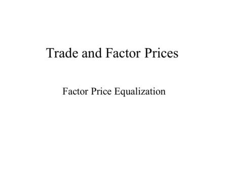Trade and Factor Prices Factor Price Equalization.