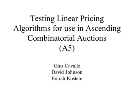 Testing Linear Pricing Algorithms for use in Ascending Combinatorial Auctions (A5) Giro Cavallo David Johnson Emrah Kostem.