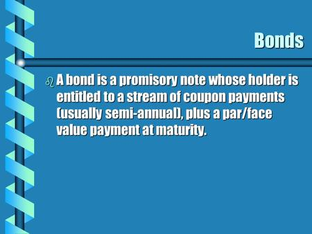 Bonds b A bond is a promisory note whose holder is entitled to a stream of coupon payments (usually semi-annual), plus a par/face value payment at maturity.