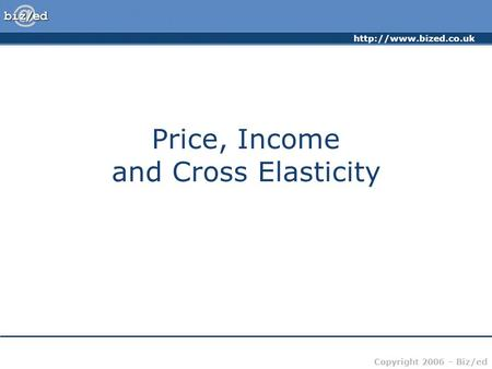 Copyright 2006 – Biz/ed Price, Income and Cross Elasticity.