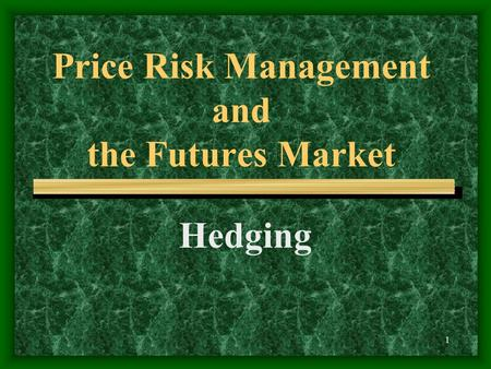1 Price Risk Management and the Futures Market Hedging.