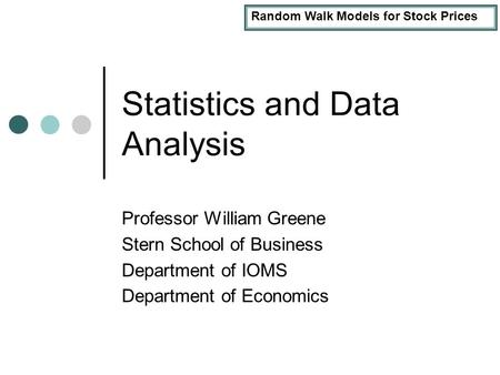 Random Walk Models for Stock Prices Statistics and Data Analysis Professor William Greene Stern School of Business Department of IOMS Department of Economics.