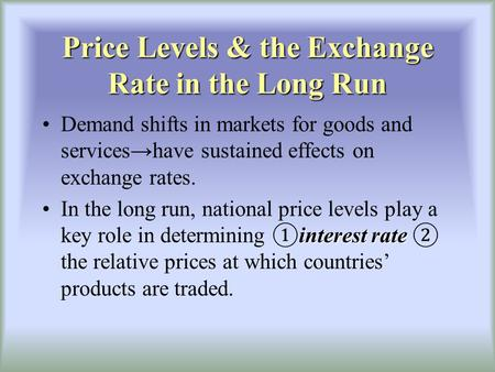 Price Levels & the Exchange Rate in the Long Run Demand shifts in markets for goods and serviceshave sustained effects on exchange rates. interest rateIn.