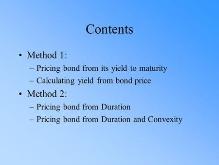 Contents Method 1: –Pricing bond from its yield to maturity –Calculating yield from bond price Method 2: –Pricing bond from Duration –Pricing bond from.