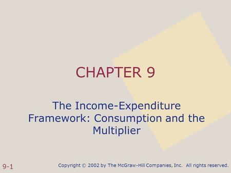 Copyright © 2002 by The McGraw-Hill Companies, Inc. All rights reserved. 9-1 CHAPTER 9 The Income-Expenditure Framework: Consumption and the Multiplier.